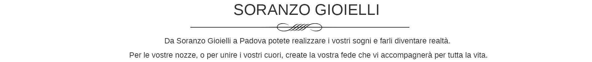 Soranzo gioielli è una gioielleria di qualità a Padova dotata di un laboratorio orafo di alto livello